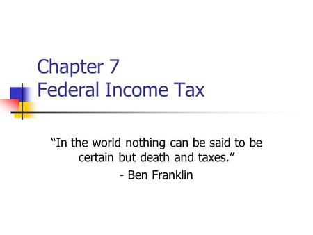 "Chapter 7 Federal Income Tax ""In the world nothing can be said to be certain but death and taxes."" - Ben Franklin."