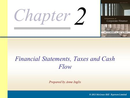 Chapter © 2013 McGraw-Hill Ryerson Limited Financial Statements, Taxes and Cash Flow Prepared by Anne Inglis 2.