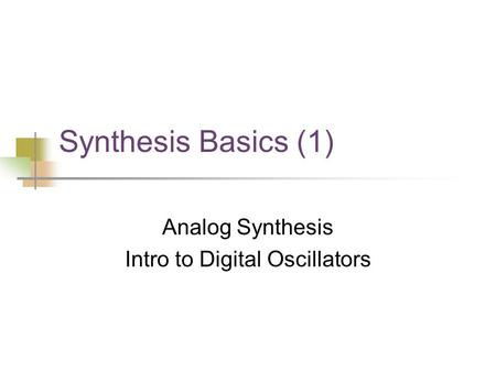 Synthesis Basics (1) Analog Synthesis Intro to Digital Oscillators.