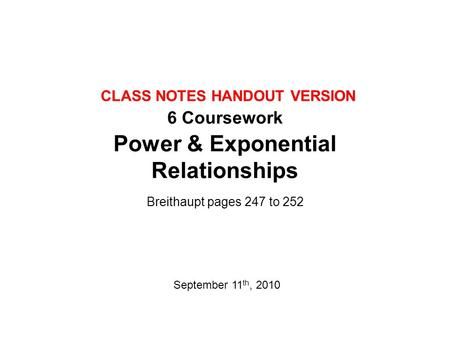 6 Coursework Power & Exponential Relationships Breithaupt pages 247 to 252 September 11 th, 2010 CLASS NOTES HANDOUT VERSION.