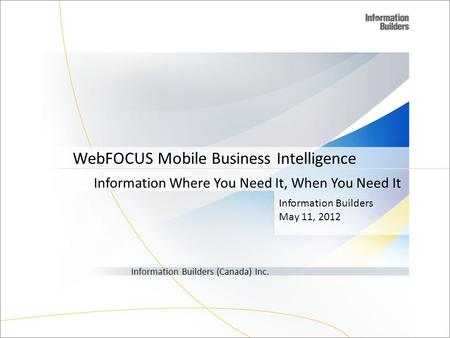 Information Builders May 11, 2012 Information Builders (Canada) Inc. WebFOCUS Mobile Business Intelligence Information Where You Need It, When You Need.