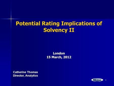1 Potential Rating Implications of Solvency II London 15 March, 2012 Catherine ThomasDirector, Analytics.