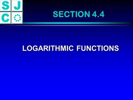 SECTION 4.4 LOGARITHMIC FUNCTIONS LOGARITHMIC FUNCTIONS.