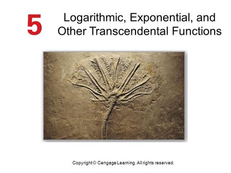 Logarithmic, Exponential, and Other Transcendental Functions Copyright © Cengage Learning. All rights reserved.