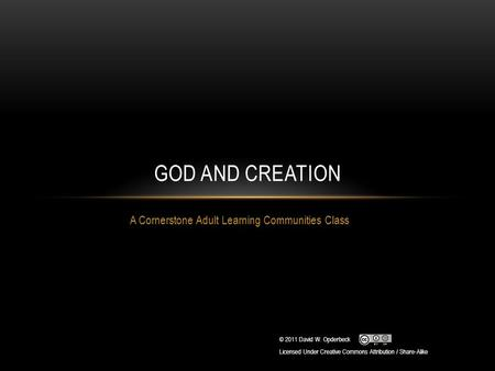 A Cornerstone Adult Learning Communities Class GOD AND CREATION © 2011 David W. Opderbeck Licensed Under Creative Commons Attribution / Share-Alike.