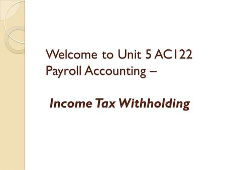 Welcome to Unit 5 AC122 Payroll Accounting – Income Tax Withholding.