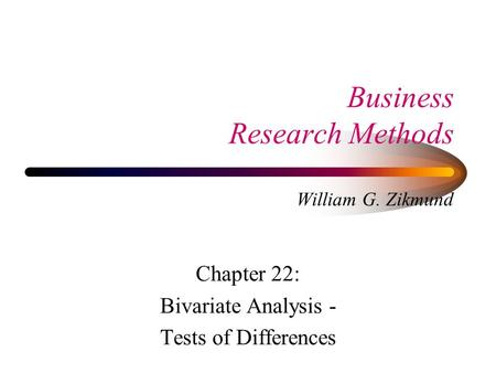 Business Research Methods William G. Zikmund Chapter 22: Bivariate Analysis - Tests of Differences.