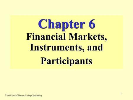 1 Chapter 6 Financial Markets, Instruments, and Participants ©2000 South-Western College Publishing.