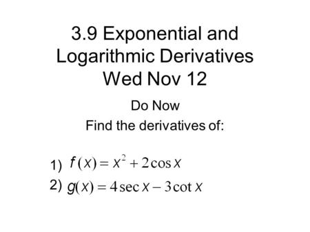 3.9 Exponential and Logarithmic Derivatives Wed Nov 12 Do Now Find the derivatives of: 1) 2)
