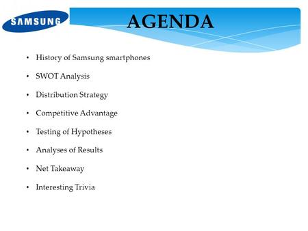 AGENDA History of Samsung smartphones SWOT Analysis Distribution Strategy Competitive Advantage Testing of Hypotheses Analyses of Results Net Takeaway.