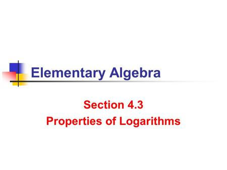 Properties of Logarithms Section 4.3 Properties of Logarithms