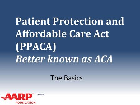 TAX-AIDE Patient Protection and Affordable Care Act (PPACA) Better known as ACA The Basics.