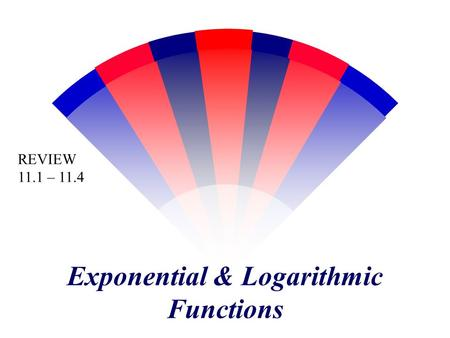 Exponential & Logarithmic Functions REVIEW 11.1 – 11.4.