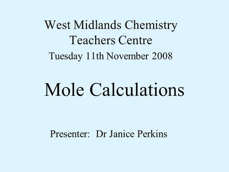Mole Calculations West Midlands Chemistry Teachers Centre Tuesday 11th November 2008 Presenter: Dr Janice Perkins.