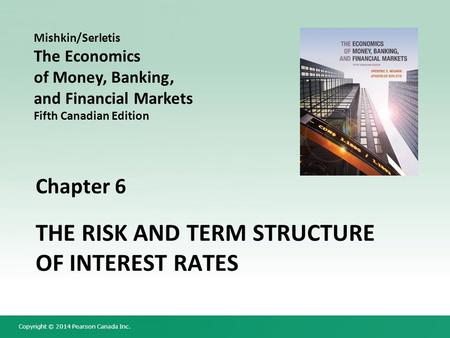 Copyright © 2014 Pearson Canada Inc. Chapter 6 THE RISK AND TERM STRUCTURE OF INTEREST RATES Mishkin/Serletis The Economics of Money, Banking, and Financial.