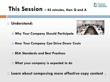 1 This Session – 45 minutes, then Q and A  Understand:  Why Your Company Should Participate  How Your Company Can Drive Down Costs  BSA Standards and.