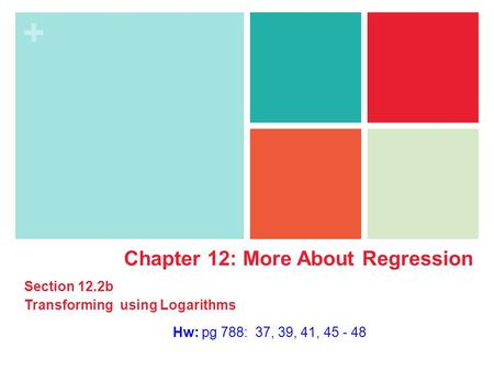 + Hw: pg 788: 37, 39, 41, 45 - 48 Chapter 12: More About Regression Section 12.2b Transforming using Logarithms.