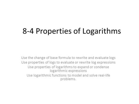 8-4 Properties of Logarithms Use the change of base formula to rewrite and evaluate logs Use properties of logs to evaluate or rewrite log expressions.