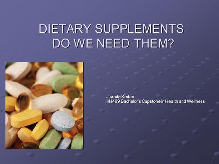 DIETARY SUPPLEMENTS DO WE NEED THEM? Juanita Kerber KH499 Bachelor's Capstone in Health and Wellness.