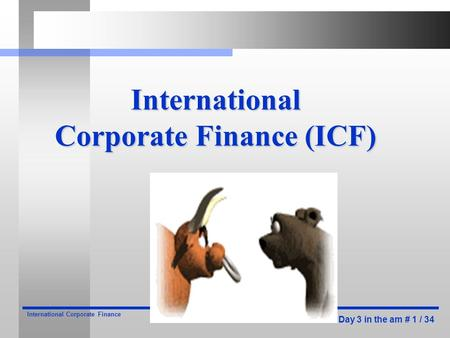 Day 3 in the am # 1 / 34 International Corporate Finance International Corporate Finance (ICF)