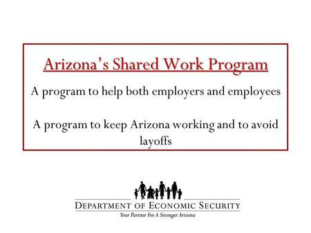 Arizona's Shared Work Program Arizona's Shared Work Program A program to help both employers and employees A program to keep Arizona working and to avoid.