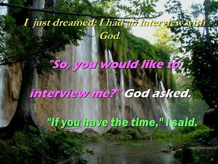 I just dreamed: I had an interview with God. I just dreamed: I had an interview with God. So, you would like to interview me? God asked. If you have.