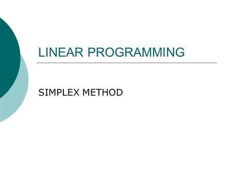 LINEAR PROGRAMMING SIMPLEX METHOD. Introduction  With only two decision variables it is possible to use graphical methods to solve LP problems  But.