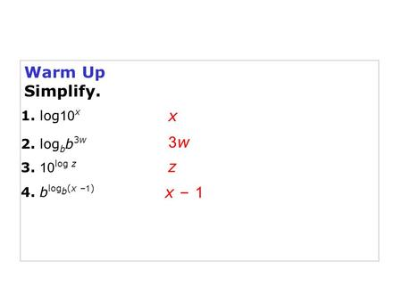 Warm Up Simplify. x 1. log 10 x 2. log b b 3w 3. 10 log z 3w3w z 4. b log b (x – 1 ) x – 1.
