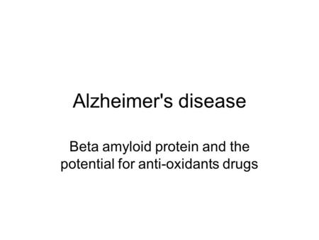 Alzheimer's disease Beta amyloid protein and the potential for anti-oxidants drugs.