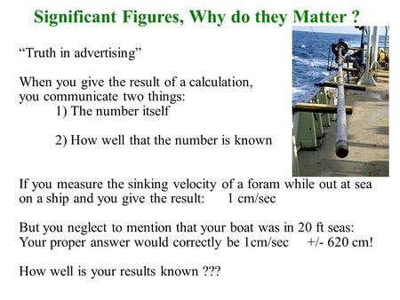"Significant Figures, Why do they Matter ? ""Truth in advertising"" When you give the result of a calculation, you communicate two things: 1) The number itself."