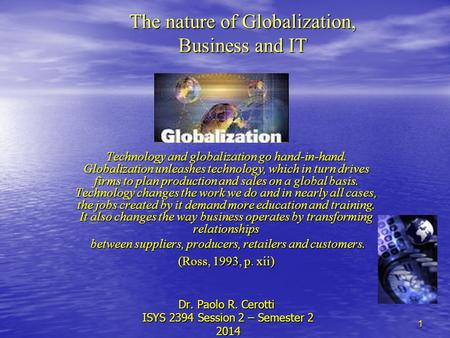 1 The nature of Globalization, Business and IT Technology and globalization go hand-<strong>in</strong>-hand. Globalization unleashes technology, which <strong>in</strong> turn drives firms.