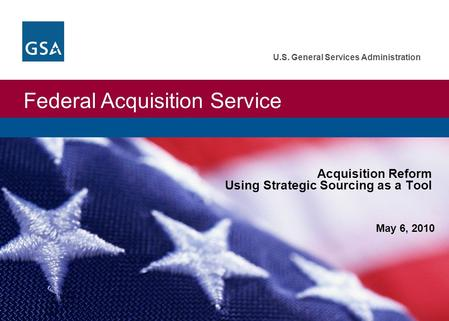Federal Acquisition Service U.S. General Services Administration May 6, 2010 Acquisition Reform Using Strategic Sourcing as a Tool.