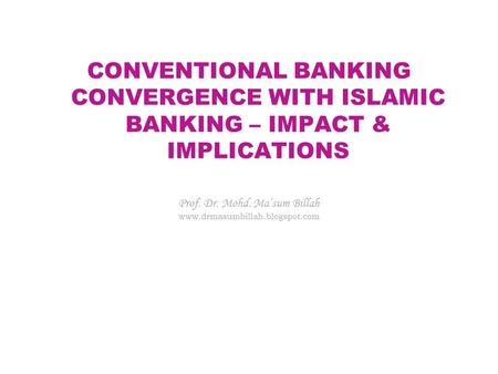 CONVENTIONAL BANKING CONVERGENCE WITH ISLAMIC BANKING – IMPACT & IMPLICATIONS Prof. Dr. Mohd. Ma'sum Billah www.drmasumbillah.blogspot.com.