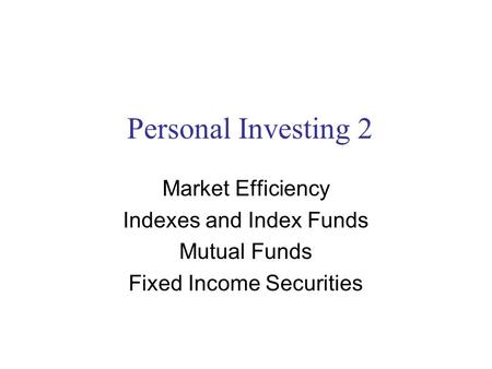 Personal Investing 2 Market Efficiency Indexes and Index Funds Mutual Funds Fixed Income Securities.