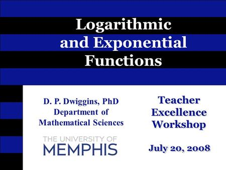 Teacher Excellence Workshop July 20, 2008 Logarithmic and Exponential Functions D. P. Dwiggins, PhD Department of Mathematical Sciences Teacher Excellence.