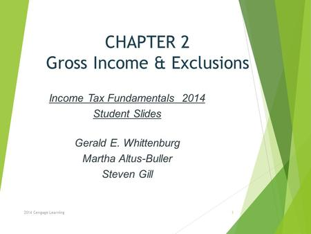 CHAPTER 2 Gross Income & Exclusions Income Tax Fundamentals 2014 Student Slides Gerald E. Whittenburg Martha Altus-Buller Steven Gill 2014 Cengage Learning1.