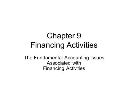 Chapter 9 Financing Activities The Fundamental Accounting Issues Associated with Financing Activities.