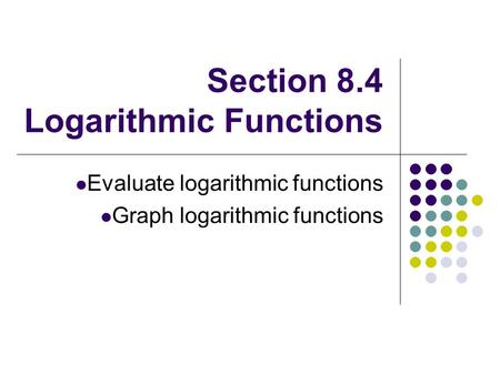 Section 8.4 Logarithmic Functions Evaluate logarithmic functions Graph logarithmic functions.