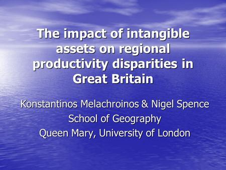 The impact of intangible assets on regional productivity disparities in Great Britain Konstantinos Melachroinos & Nigel Spence School of Geography Queen.