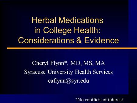 Herbal Medications in College Health: Considerations & Evidence Cheryl Flynn*, MD, MS, MA Syracuse University Health Services *No conflicts.