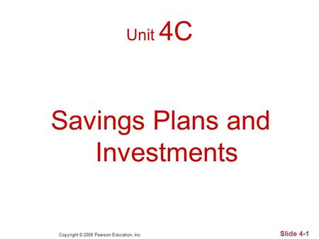 Copyright © 2008 Pearson Education, Inc. Slide 4-1 Unit 4C Savings Plans and Investments.
