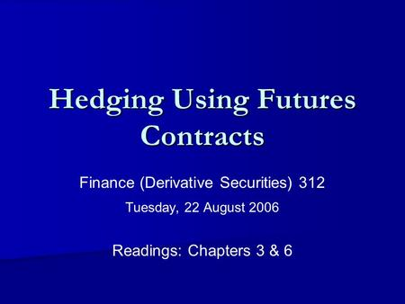 Hedging Using Futures Contracts Finance (Derivative Securities) 312 Tuesday, 22 August 2006 Readings: Chapters 3 & 6.