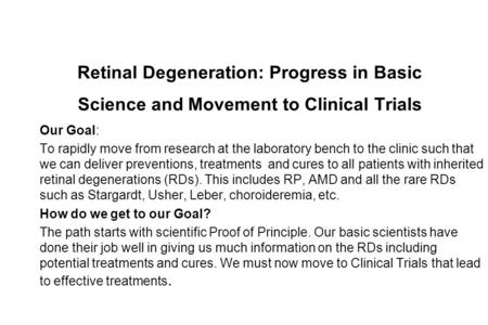 Retinal Degeneration: Progress in Basic Science and Movement to Clinical Trials Our Goal: To rapidly move from research at the laboratory bench to the.