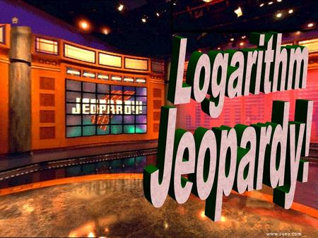 Logarithm Jeopardy 100 300 500 300 500 100 300 500 100 300 500 100 300 500 The number e Expand/ Condense LogarithmsSolving More Solving FINAL.