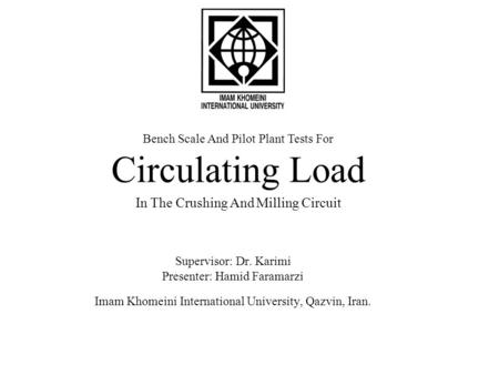 Bench Scale And Pilot Plant Tests For Circulating Load In The Crushing And Milling Circuit Supervisor: Dr. Karimi Presenter: Hamid Faramarzi Imam Khomeini.