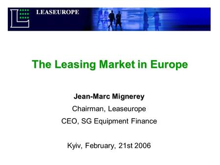 The Leasing Market in Europe Jean-Marc Mignerey Chairman, Leaseurope CEO, SG Equipment Finance Kyiv, February, 21st 2006.