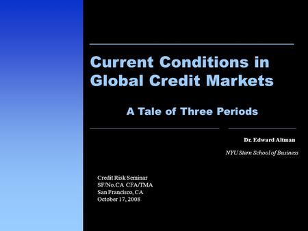 1 Dr. Edward Altman NYU Stern School of Business Current Conditions in Global Credit Markets Credit Risk Seminar SF/No.CA CFA/TMA San Francisco, CA October.