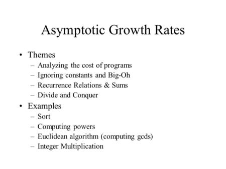 Asymptotic Growth Rates Themes –Analyzing the cost of programs –Ignoring constants and Big-Oh –Recurrence Relations & Sums –Divide and Conquer Examples.