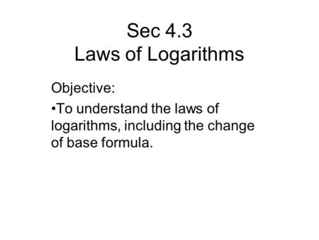 Sec 4.3 Laws of Logarithms Objective: