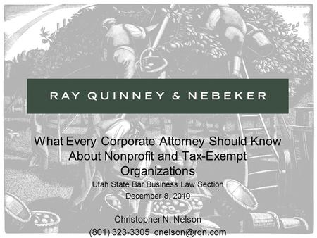 What Every Corporate Attorney Should Know About Nonprofit and Tax-Exempt Organizations Utah State Bar Business Law Section December 8, 2010 Christopher.